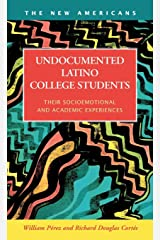 Undocumented Latino College Students: Their Socioemotional and Academic Experiences (The New Americans: Recent Immigration and American Society) Library Binding