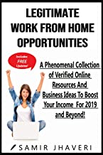 Legitimate Work From Home Opportunities: A Phenomenal Collection of Verified Online Resources And Business Ideas To Boost Your Income For 2019 and Beyond! (Predicting Your Success Series Book 1)