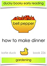 How to Make Dinner - Bell Pepper, Red, Gardening: Ducky Booky Early Reading (The Journey of Food Book 226)