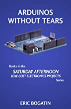Arduinos Without Tears: the easiest, fastest and lowest-cost entry into the exciting world of Arduinos (SATURDAY AFTERNOON LOW-COST ELECTRONICS PROJECTS Book 1)