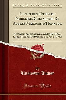 Listes des Titres de Noblesse, Chevalerie Et Autres Marques d'Honneur: Accordées par les Souverains des Païs-Bas, Depuis l'Année 1659 Jusqu'à la Fin de 1782 (Classic Reprint)
