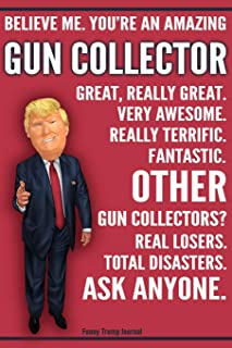 Funny Trump Journal - Believe Me. You're An Amazing Gun Collector Great, Really Great. Very Awesome. Fantastic. Other Gun Collectors Total Disasters. ... Gift Better Than A Card 120 Pg Notebook 6x9