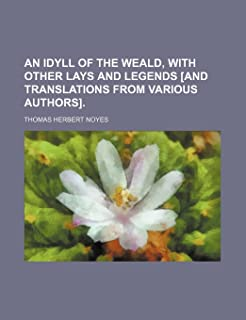 An Idyll of the Weald, with Other Lays and Legends [And Translations from Various Authors].