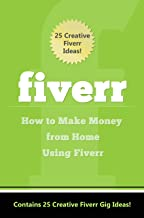 Fiverr: How to Make Money Using Fiverr: Contains 25 Creative Fiverr Gig Ideas! (Fiverr: 25 Creative Fiverr Gig Ideas Book 1)