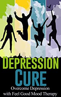 Depression Cure: Overcome Depression with Feel Good Mood Therapy [chronic depression, dysthymia, manic depression] (dysthymic disorder, bipolar)
