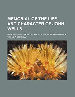 Memorial of the Life and Character of John Wells; With Reminiscences of the Judiciary and Members of the New York Bar