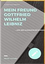 MEIN FREUND GOTTFRIED WILHELM LEIBNIZ: UND DER HARMONISCHE KOSMOS