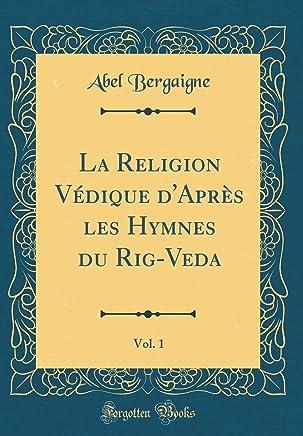 La Religion Védique d'Après Les Hymnes Du Rig-Veda, Vol. 1 (Classic Reprint)