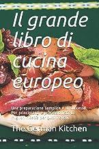 Il grande libro di cucina europeo: Una preparazione semplice e di successo. Per principianti e professionisti. Le migliori...