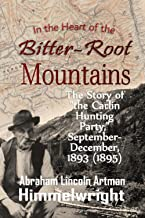 """In the Heart of the Bitter-Root Mountains: The Story of """"the Carlin Hunting Party,"""" September-December, 1893"""