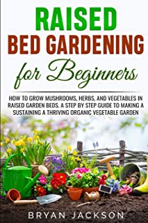 Raised Bed Gardening for Beginners: How to Grow Mushrooms, Herbs, and Vegetables in Raised Garden Beds. A Step by Step Gui...