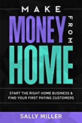 Make Money From Home: Start The Right Home Business & Find Your First Paying Customers Kindle Edition
