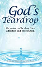 God's Teardrop: My journey of healing from addiction and prostitution
