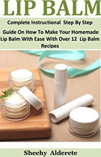 Lip Balm:  Complete Instructional  Step By Step Guide On How To Make Your Homemade Lip Balm With Ease With Over 12  Lip Balm Recipes