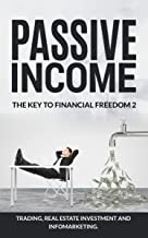 Passive Income. The Key To Financial Freedom 2: Create passive wealth and escape the soul-killing 9-5 (Including Trading, Real Estate Investment and Infomarketing) ... Income: The Key To Financial Freedom)