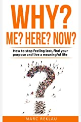 Why Me? Why Here? Why Now?: How to stop feeling lost, find your purpose and live a meaningful life Kindle Edition