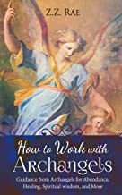 How to Work with Archangels: Guidance from Archangels for Abundance, Healing, Spiritual Wisdom, and More (Spirituality Too...