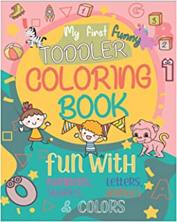 My First funny Toddler Coloring Book: Fun and awesome Numbers, Letters, Shapes, Colors, Animals for Toddlers and Kids ages...