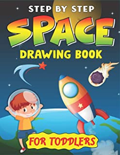 STEP BY STEP SPACE DRAWING BOOK FOR TODDLERS: Explore, Fun with Learn... How To Draw Planets, Stars, Astronauts, Space Shi...