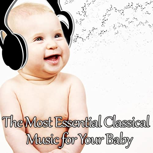 The Most Essential Classical Music for Your Baby: Mozart for Babies, Kids and Toddlers