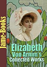 Elizabeth von Arnim's Collected Works: The Enchanted April, The Solitary Summer, The Benefactress, Vera, and More! ( 11 Wo...