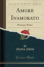 Amore Inamorato: Drama Per Musica (Classic Reprint)