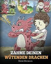 Zähme deinen wütenden Drachen: (Train Your Angry Dragon) Eine süße Kindergeschichte über Gefühle und Wutbeherrschung. (My Dragon Books Deutsch) (German Edition)