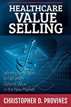 Healthcare Value Selling: Winning Strategies to Sell and Defend Value in the New Market by Christopher D. Provines (14-Mar-2014) Paperback