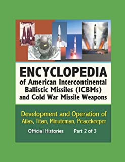 Encyclopedia of American Intercontinental Ballistic Missiles (ICBMs) and Cold War Missile Weapons: Development and Operation of Atlas, Titan, Minuteman, Peacekeeper, Official Histories - Part 2 of 3