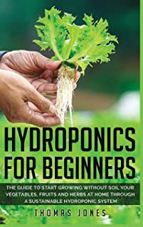 Hydroponics for Beginners: The Guide to Start Growing Without Soil Your Vegetables, Fruits and Herbs at Home through a Sus...