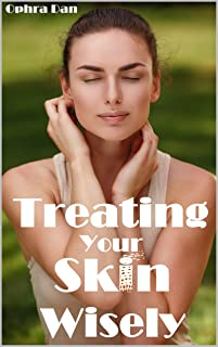 Treating Your Skin Wisely: Step by Step - How to Heal Your Skin and Achieve Better Health