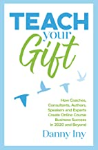 Teach Your Gift: How Coaches, Consultants, Authors, Speakers, and Experts Create Online Course Business Success in 2020 an...