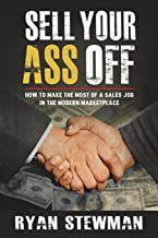 Sell Your Ass Off: How to Make the Most of a Sales Job in the Marketplace