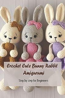 Crochet Cute Bunny Rabbit Amigurumi: Step by step for Beginners: Bunny Crochet Gift for Kids