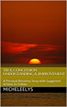 TBI & Concussion Understanding & Improvement : A Personal Recovery Story with Suggested Actions to Follow