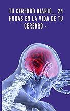 Tu cerebro diario_ 24 horas en la vida de tu cerebro. (Spanish Edition)