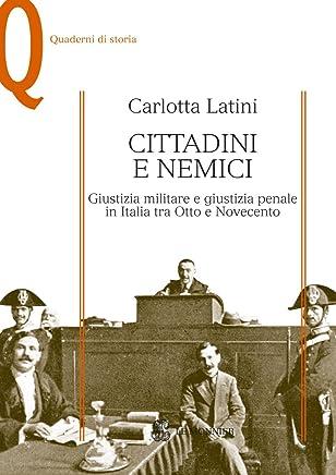 CITTADINI E NEMICI - Edizione digitale: Giustizia militare e giustizia penale in Italia tra Otto e Novecento (Quaderni di storia)