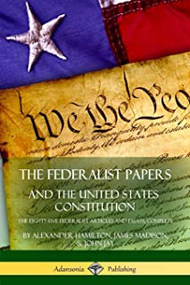 The Federalist Papers, and the United States Constitution: The Eighty-Five Federalist Articles and Essays, Complete