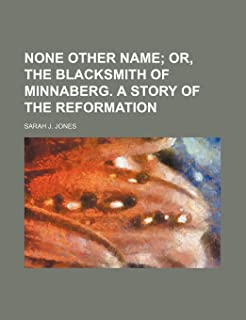 None Other Name; Or, the Blacksmith of Minnaberg. a Story of the Reformation