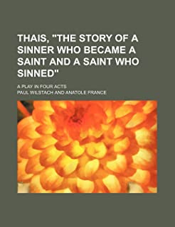 Thais, the Story of a Sinner Who Became a Saint and a Saint Who Sinned; A Play in Four Acts