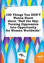 100 Things You Don't Wanna Know about Half the Sky: Turning Oppression Into Opportunity for Women Worldwide