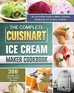 The Complete Cuisinart Ice Cream Maker Cookbook: An Irresistible Guide to Make Flavorful Handmade Ice Creams at Home with ...