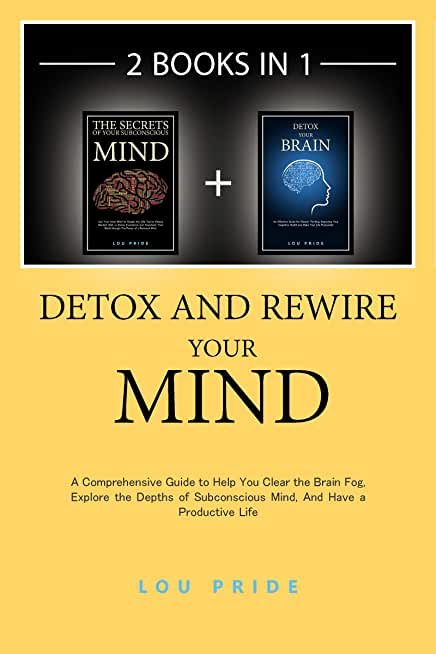 Detox and Rewire Your Mind: A Comprehensive Guide to Help You Clear the Brain Fog, Explore the Depths of Subconscious Mind, And Have a Productive Life (English Edition)