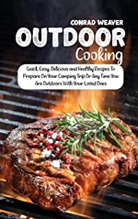 Outdoor Cooking: Quick, Easy, Delicious and Healthy Recipes To Prepare On Your Camping Trip Or Any Time You Are Outdoors W...
