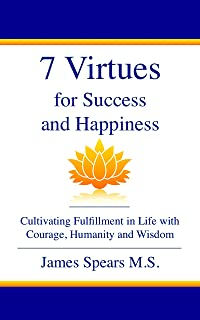 7 Virtues for Success and Happiness: Cultivating Fulfillment in Life with Courage, Humanity and Wisdom