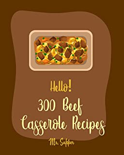 Hello! 300 Beef Casserole Recipes: Best Beef Casserole Cookbook Ever For Beginners [Mexican Casserole Cookbook, Spaghetti Squash Cookbook, Mashed Potato Cookbook, Ground Beef Recipes] [Book 1]