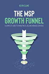 The MSP Growth Funnel: A Complete Guide To Marketing & Selling Managed Services Kindle Edition