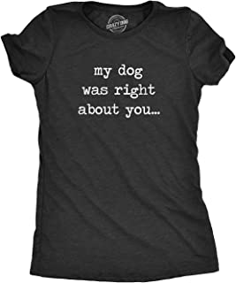 Womens My Dog was Right About You Tshirt Funny Pet Puppy Sarcastic Tee