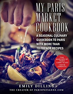 My Paris Market Cookbook: A Seasonal Culinary Guidebook to Paris with More than 70 French Recipes