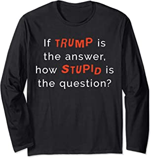 If Trump Is The Answer How Stupid Is The Question Long Sleeve T-Shirt